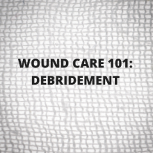 wound care 101 - wound debridement